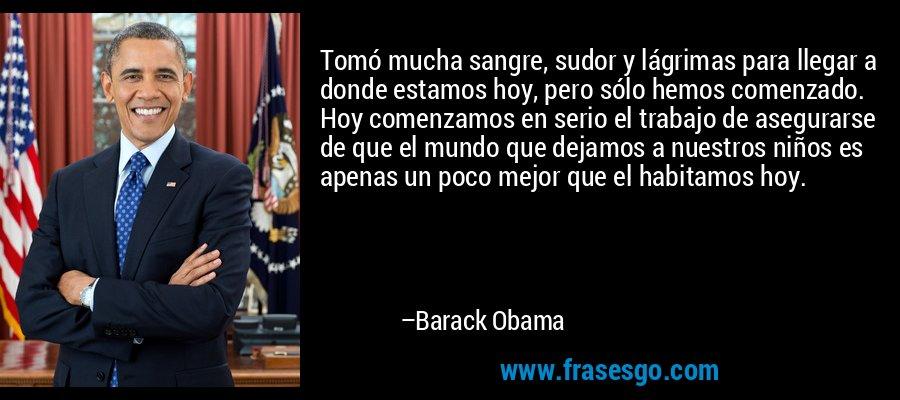 Tomó mucha sangre, sudor y lágrimas para llegar a donde estamos hoy, pero sólo hemos comenzado. Hoy comenzamos en serio el trabajo de asegurarse de que el mundo que dejamos a nuestros niños es apenas un poco mejor que el habitamos hoy. – Barack Obama