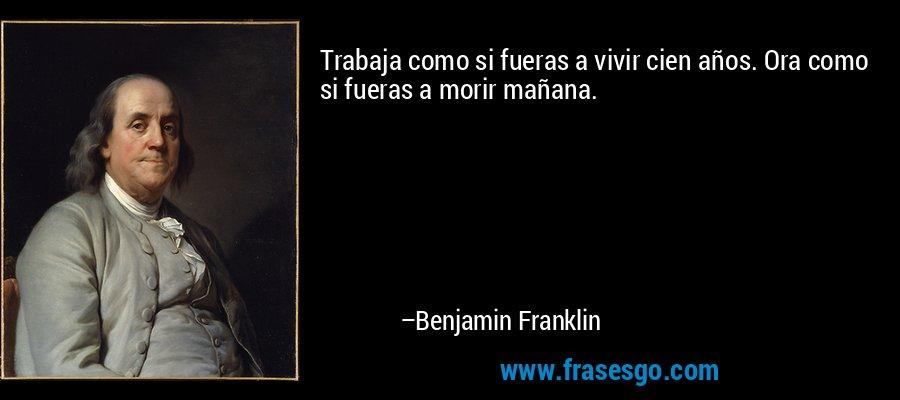 Trabaja como si fueras a vivir cien años. Ora como si fueras a morir mañana. – Benjamin Franklin