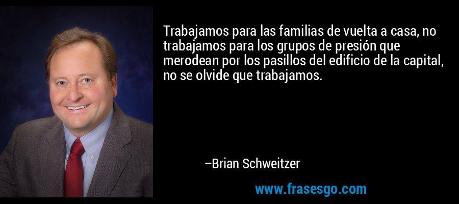 Trabajamos para las familias de vuelta a casa, no trabajamos para los grupos de presión que merodean por los pasillos del edificio de la capital, no se olvide que trabajamos. – Brian Schweitzer