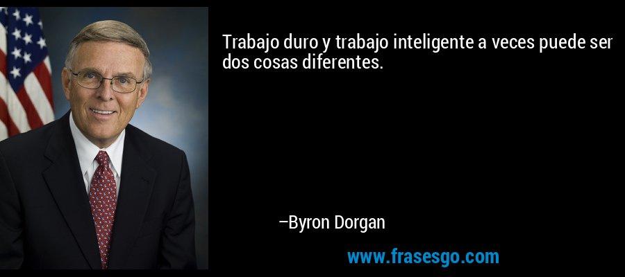 Trabajo duro y trabajo inteligente a veces puede ser dos cosas diferentes. – Byron Dorgan