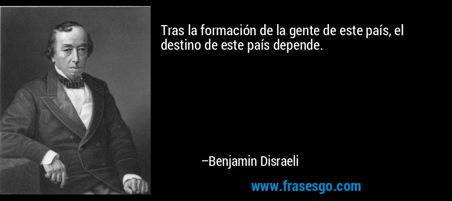 Tras la formación de la gente de este país, el destino de este país depende. – Benjamin Disraeli