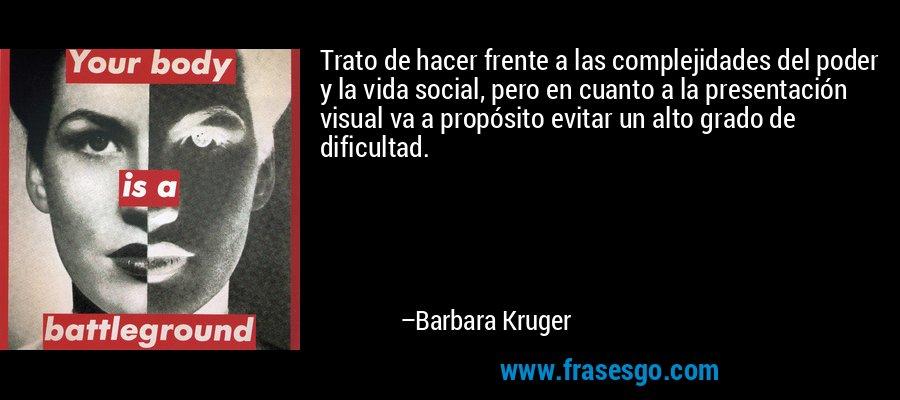 Trato de hacer frente a las complejidades del poder y la vida social, pero en cuanto a la presentación visual va a propósito evitar un alto grado de dificultad. – Barbara Kruger