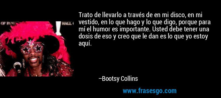 Trato de llevarlo a través de en mi disco, en mi vestido, en lo que hago y lo que digo, porque para mí el humor es importante. Usted debe tener una dosis de eso y creo que le dan es lo que yo estoy aquí. – Bootsy Collins