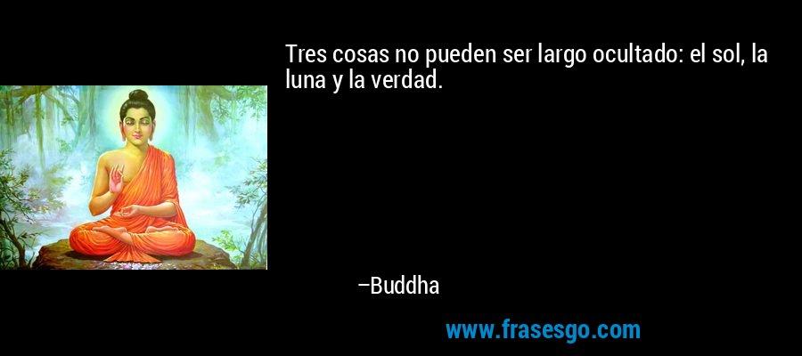 Tres cosas no pueden ser largo ocultado: el sol, la luna y la verdad. – Buddha
