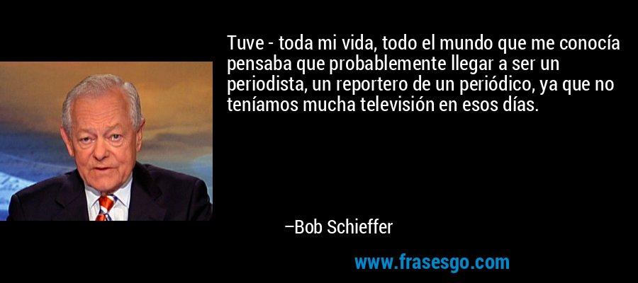 Tuve - toda mi vida, todo el mundo que me conocía pensaba que probablemente llegar a ser un periodista, un reportero de un periódico, ya que no teníamos mucha televisión en esos días. – Bob Schieffer