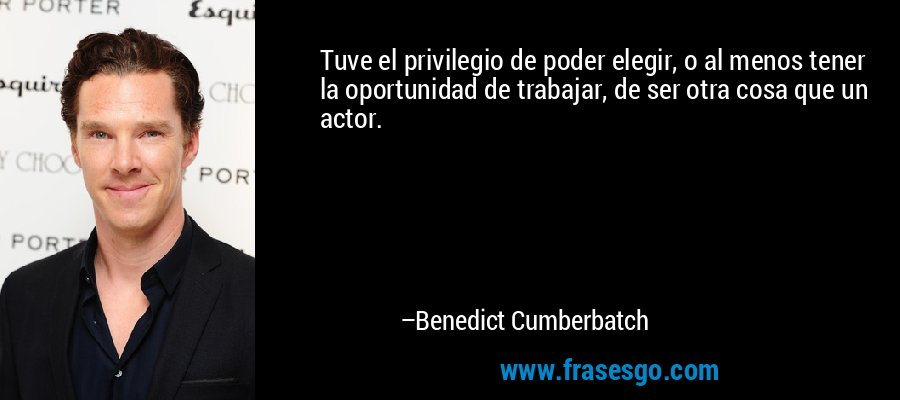 Tuve el privilegio de poder elegir, o al menos tener la oportunidad de trabajar, de ser otra cosa que un actor. – Benedict Cumberbatch