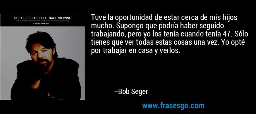 Tuve la oportunidad de estar cerca de mis hijos mucho. Supongo que podría haber seguido trabajando, pero yo los tenía cuando tenía 47. Sólo tienes que ver todas estas cosas una vez. Yo opté por trabajar en casa y verlos. – Bob Seger