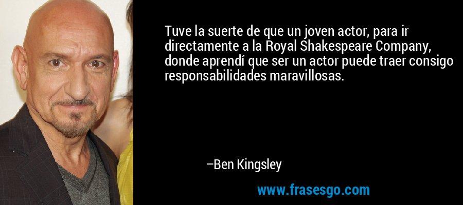 Tuve la suerte de que un joven actor, para ir directamente a la Royal Shakespeare Company, donde aprendí que ser un actor puede traer consigo responsabilidades maravillosas. – Ben Kingsley