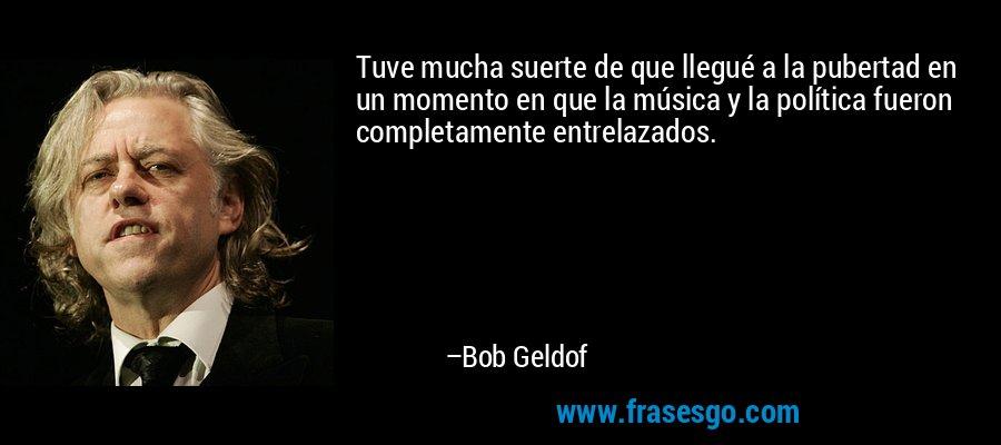 Tuve mucha suerte de que llegué a la pubertad en un momento en que la música y la política fueron completamente entrelazados. – Bob Geldof