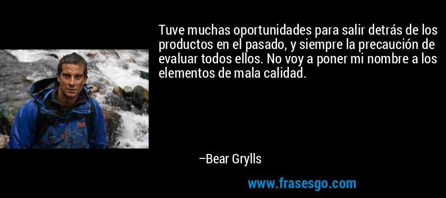 Tuve muchas oportunidades para salir detrás de los productos en el pasado, y siempre la precaución de evaluar todos ellos. No voy a poner mi nombre a los elementos de mala calidad. – Bear Grylls