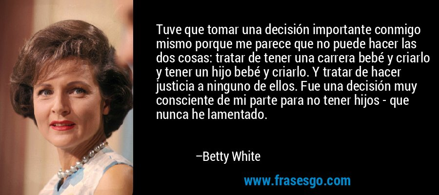 Tuve que tomar una decisión importante conmigo mismo porque me parece que no puede hacer las dos cosas: tratar de tener una carrera bebé y criarlo y tener un hijo bebé y criarlo. Y tratar de hacer justicia a ninguno de ellos. Fue una decisión muy consciente de mi parte para no tener hijos - que nunca he lamentado. – Betty White