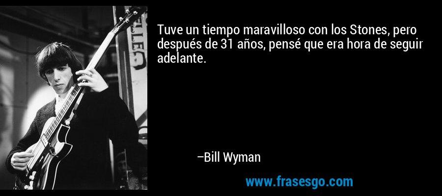 Tuve un tiempo maravilloso con los Stones, pero después de 31 años, pensé que era hora de seguir adelante. – Bill Wyman