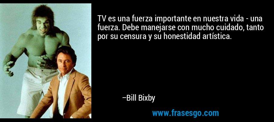 TV es una fuerza importante en nuestra vida - una fuerza. Debe manejarse con mucho cuidado, tanto por su censura y su honestidad artística. – Bill Bixby
