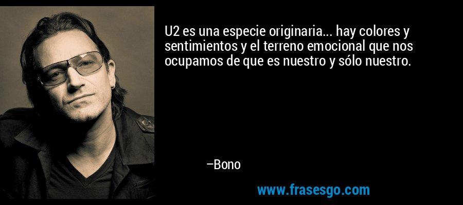 U2 es una especie originaria... hay colores y sentimientos y el terreno emocional que nos ocupamos de que es nuestro y sólo nuestro. – Bono