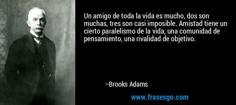 Un amigo de toda la vida es mucho, dos son muchas, tres son casi imposible. Amistad tiene un cierto paralelismo de la vida, una comunidad de pensamiento, una rivalidad de objetivo. – Brooks Adams