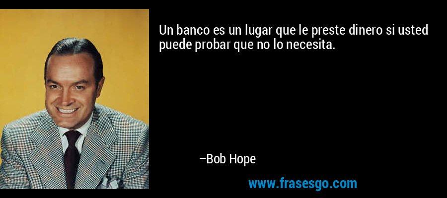 Un banco es un lugar que le preste dinero si usted puede probar que no lo necesita. – Bob Hope