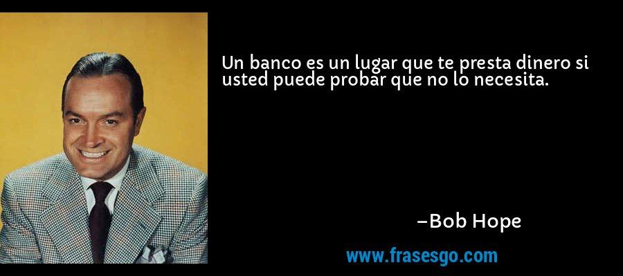 Un banco es un lugar que te presta dinero si usted puede probar que no lo necesita. – Bob Hope