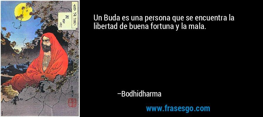 Un Buda es una persona que se encuentra la libertad de buena fortuna y la mala. – Bodhidharma