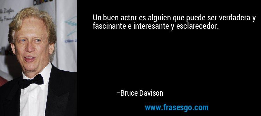 Un buen actor es alguien que puede ser verdadera y fascinante e interesante y esclarecedor. – Bruce Davison