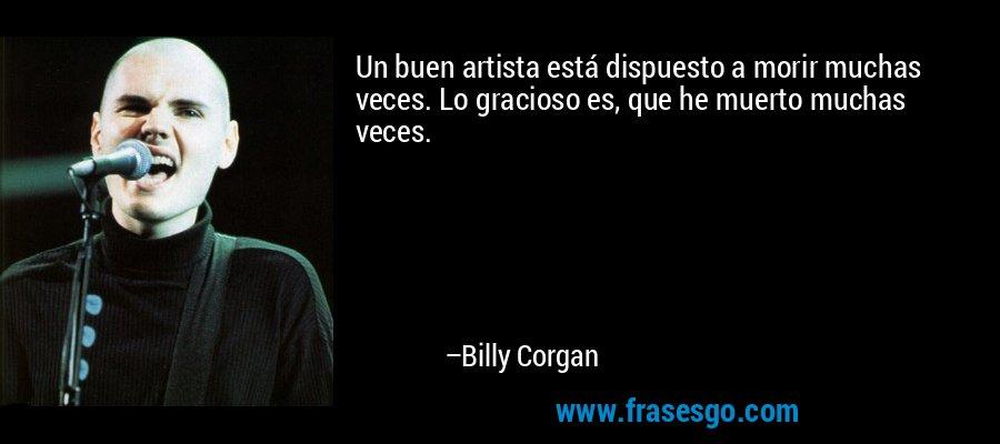 Un buen artista está dispuesto a morir muchas veces. Lo gracioso es, que he muerto muchas veces. – Billy Corgan
