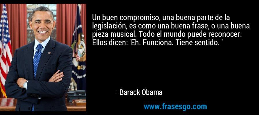 Un buen compromiso, una buena parte de la legislación, es como una buena frase, o una buena pieza musical. Todo el mundo puede reconocer. Ellos dicen: 'Eh. Funciona. Tiene sentido. ' – Barack Obama