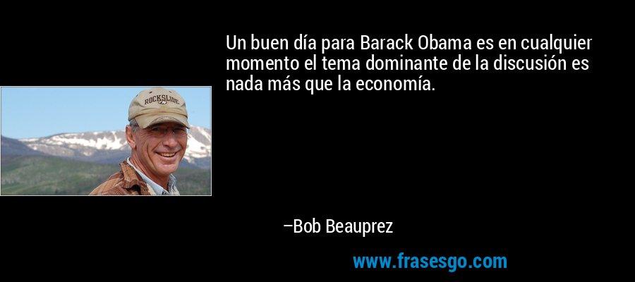 Un buen día para Barack Obama es en cualquier momento el tema dominante de la discusión es nada más que la economía. – Bob Beauprez