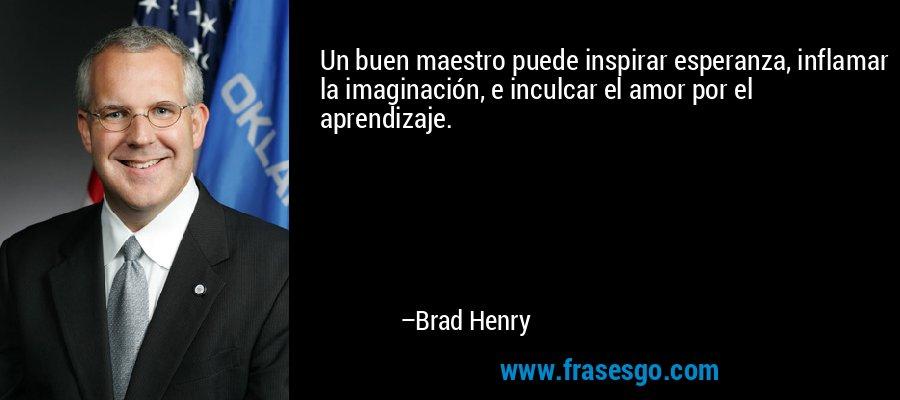 Un buen maestro puede inspirar esperanza, inflamar la imaginación, e inculcar el amor por el aprendizaje. – Brad Henry