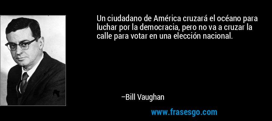 Un ciudadano de América cruzará el océano para luchar por la democracia, pero no va a cruzar la calle para votar en una elección nacional. – Bill Vaughan