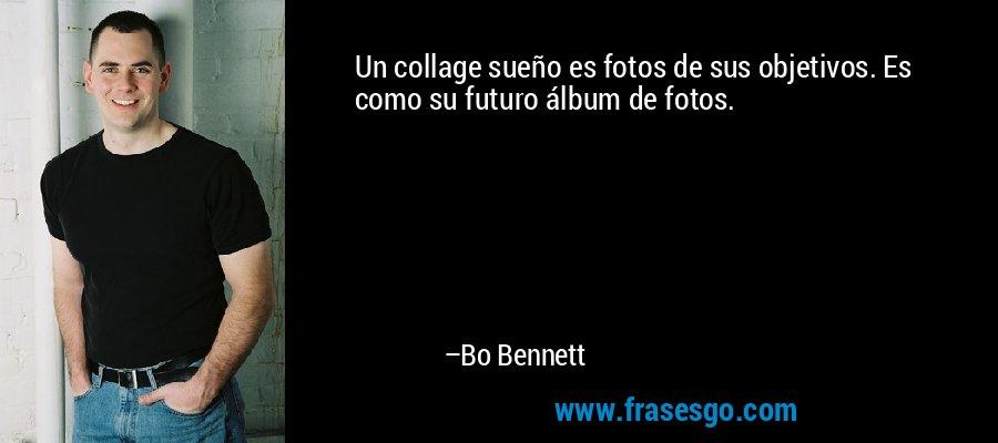Un collage sueño es fotos de sus objetivos. Es como su futuro álbum de fotos. – Bo Bennett