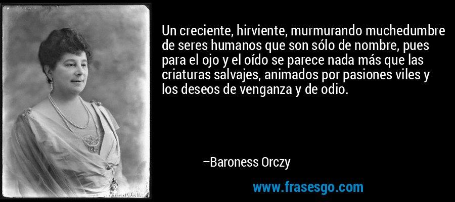 Un creciente, hirviente, murmurando muchedumbre de seres humanos que son sólo de nombre, pues para el ojo y el oído se parece nada más que las criaturas salvajes, animados por pasiones viles y los deseos de venganza y de odio. – Baroness Orczy