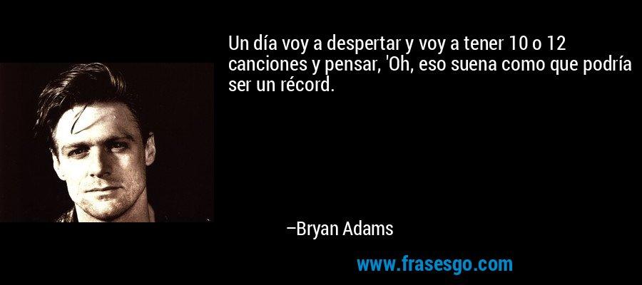 Un día voy a despertar y voy a tener 10 o 12 canciones y pensar, 'Oh, eso suena como que podría ser un récord. – Bryan Adams