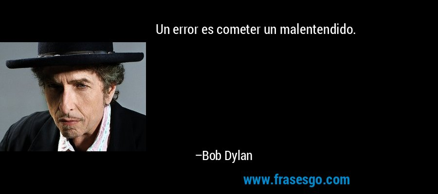Un error es cometer un malentendido. – Bob Dylan