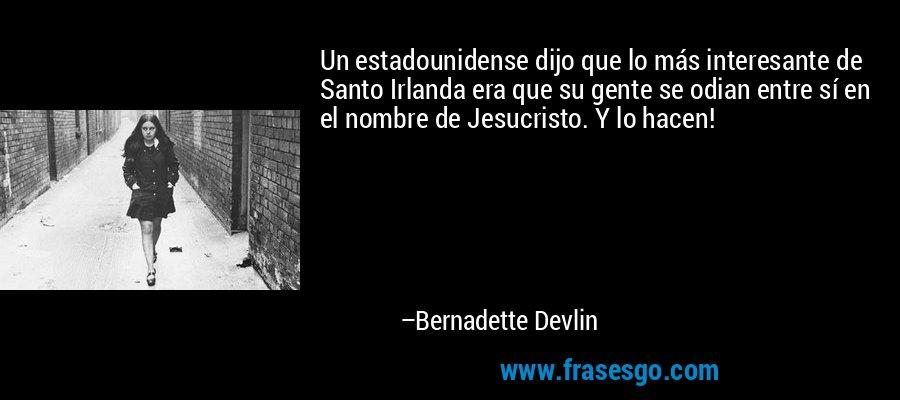 Un estadounidense dijo que lo más interesante de Santo Irlanda era que su gente se odian entre sí en el nombre de Jesucristo. Y lo hacen! – Bernadette Devlin