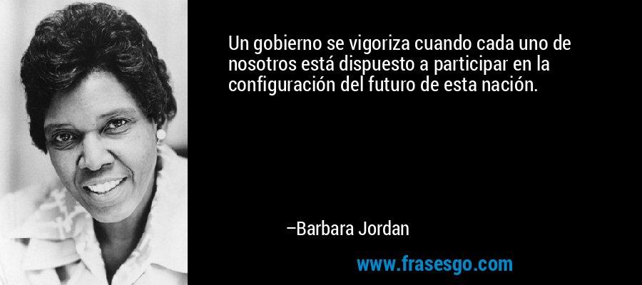 Un gobierno se vigoriza cuando cada uno de nosotros está dispuesto a participar en la configuración del futuro de esta nación. – Barbara Jordan