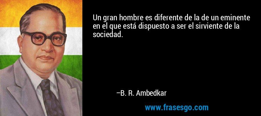 Un gran hombre es diferente de la de un eminente en el que está dispuesto a ser el sirviente de la sociedad. – B. R. Ambedkar