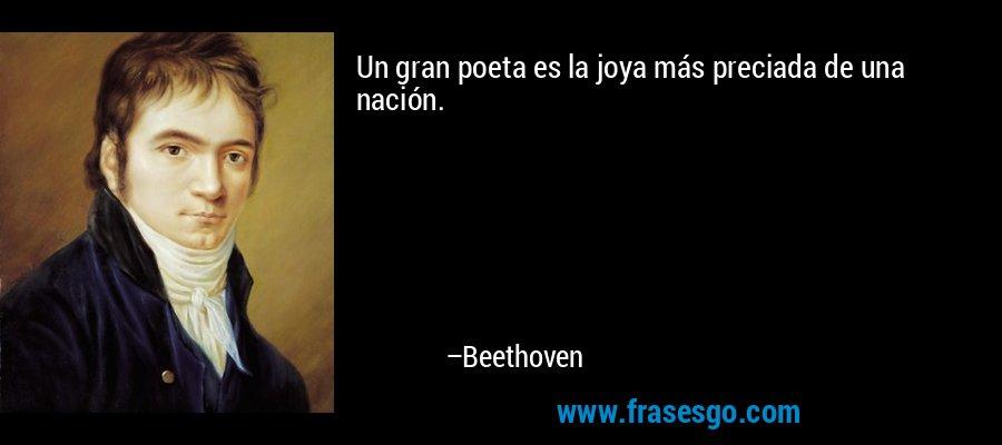 Un gran poeta es la joya más preciada de una nación. – Beethoven