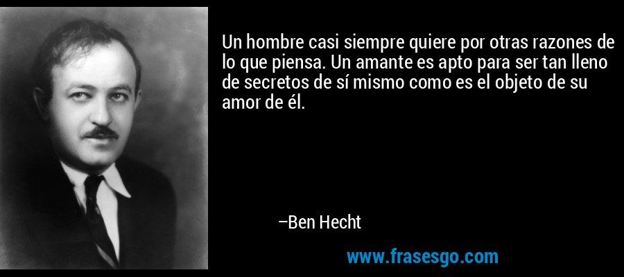 Un hombre casi siempre quiere por otras razones de lo que piensa. Un amante es apto para ser tan lleno de secretos de sí mismo como es el objeto de su amor de él. – Ben Hecht