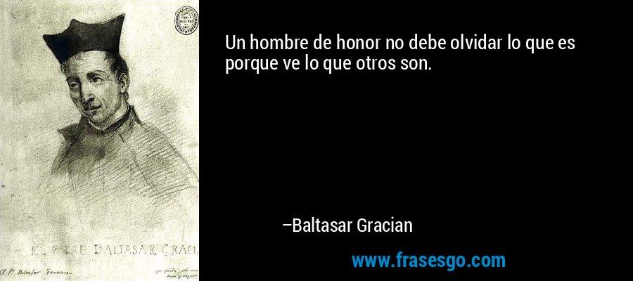 Un hombre de honor no debe olvidar lo que es porque ve lo que otros son. – Baltasar Gracian