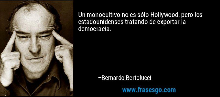 Un monocultivo no es sólo Hollywood, pero los estadounidenses tratando de exportar la democracia. – Bernardo Bertolucci
