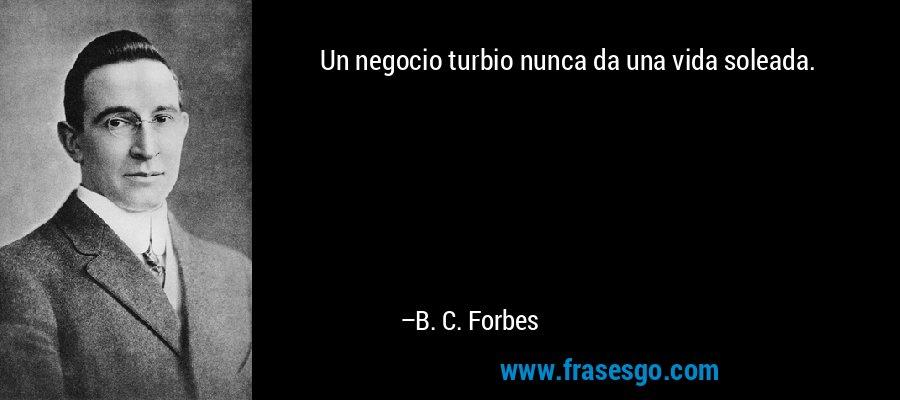 Un negocio turbio nunca da una vida soleada. – B. C. Forbes