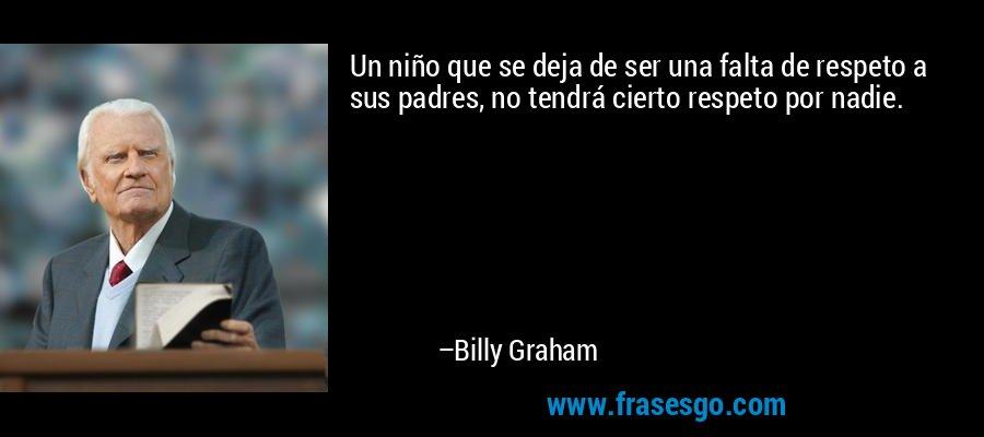 Un niño que se deja de ser una falta de respeto a sus padres, no tendrá cierto respeto por nadie. – Billy Graham