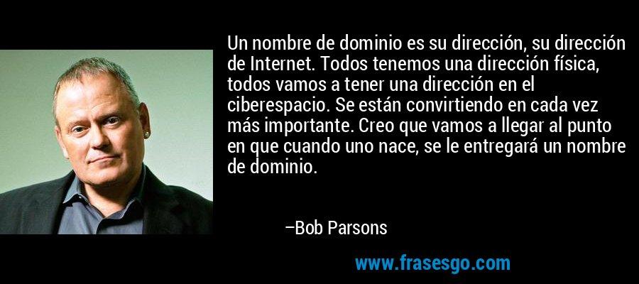 Un nombre de dominio es su dirección, su dirección de Internet. Todos tenemos una dirección física, todos vamos a tener una dirección en el ciberespacio. Se están convirtiendo en cada vez más importante. Creo que vamos a llegar al punto en que cuando uno nace, se le entregará un nombre de dominio. – Bob Parsons