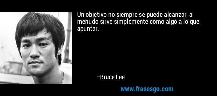 Un objetivo no siempre se puede alcanzar, a menudo sirve simplemente como algo a lo que apuntar. – Bruce Lee