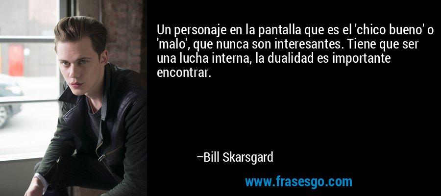 Un personaje en la pantalla que es el 'chico bueno' o 'malo', que nunca son interesantes. Tiene que ser una lucha interna, la dualidad es importante encontrar. – Bill Skarsgard