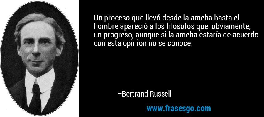 Un proceso que llevó desde la ameba hasta el hombre apareció a los filósofos que, obviamente, un progreso, aunque si la ameba estaría de acuerdo con esta opinión no se conoce. – Bertrand Russell