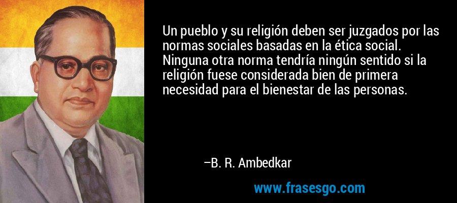 Un pueblo y su religión deben ser juzgados por las normas sociales basadas en la ética social. Ninguna otra norma tendría ningún sentido si la religión fuese considerada bien de primera necesidad para el bienestar de las personas. – B. R. Ambedkar