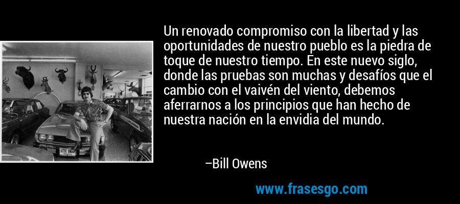 Un renovado compromiso con la libertad y las oportunidades de nuestro pueblo es la piedra de toque de nuestro tiempo. En este nuevo siglo, donde las pruebas son muchas y desafíos que el cambio con el vaivén del viento, debemos aferrarnos a los principios que han hecho de nuestra nación en la envidia del mundo. – Bill Owens