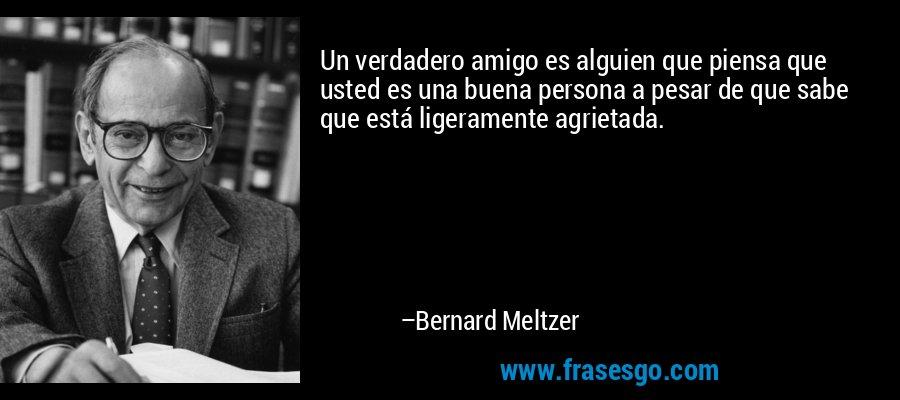 Un verdadero amigo es alguien que piensa que usted es una buena persona a pesar de que sabe que está ligeramente agrietada. – Bernard Meltzer