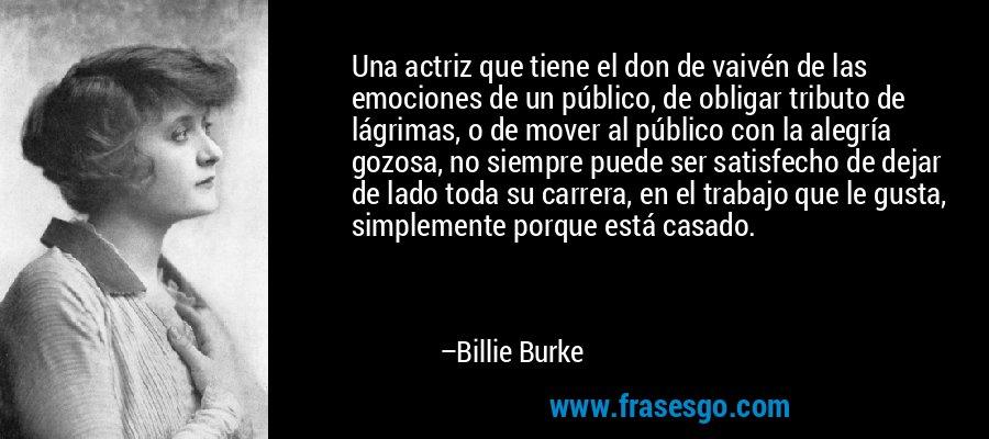 Una actriz que tiene el don de vaivén de las emociones de un público, de obligar tributo de lágrimas, o de mover al público con la alegría gozosa, no siempre puede ser satisfecho de dejar de lado toda su carrera, en el trabajo que le gusta, simplemente porque está casado. – Billie Burke