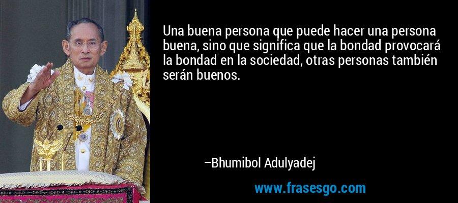 Una buena persona que puede hacer una persona buena, sino que significa que la bondad provocará la bondad en la sociedad, otras personas también serán buenos. – Bhumibol Adulyadej